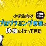 【体験講座レポート】小学生向けプログラミング教室に行ってきた!【Z会・学研・通信講座】