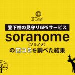 【比較あり】ソラノメ(soranome)の口コミ・評判を調べた意外な結果【登下校の見守りGPSレビュー】