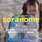 【レビュー】ソラノメsoranomeの口コミ・評判を徹底調査!比較ありデメリット・メリットは【見守りGPS】