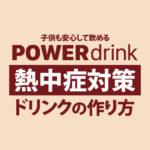 【子供も飲める】熱中症・夏バテ対策の飲み物の作り方5種【育児パパのレシピ】